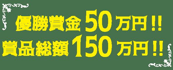 優勝賞品50万円!!賞品総額150万円!!
